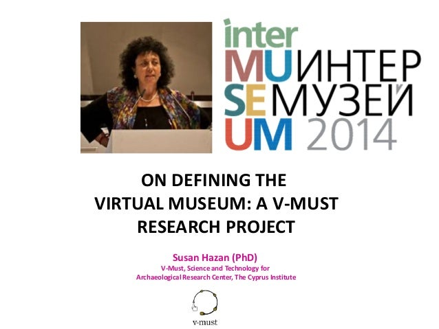 ON DEFINING THE VIRTUAL MUSEUM: A V-MUST RESEARCH PROJECT Susan Hazan (PhD) V-Must, Science and Technology for Archaeologi...