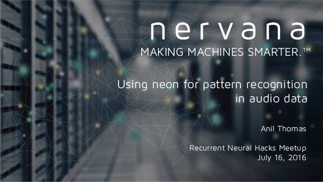 Anil Thomas Recurrent Neural Hacks Meetup July 16, 2016 MAKING MACHINES SMARTER.™ Using neon for pattern recognition in au...