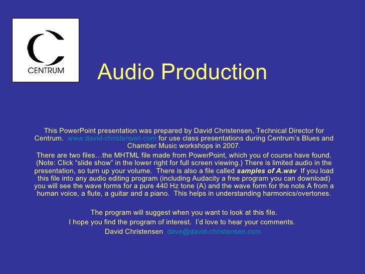 Audio Production This PowerPoint presentation was prepared by David Christensen, Technical Director for Centrum.  www.davi...