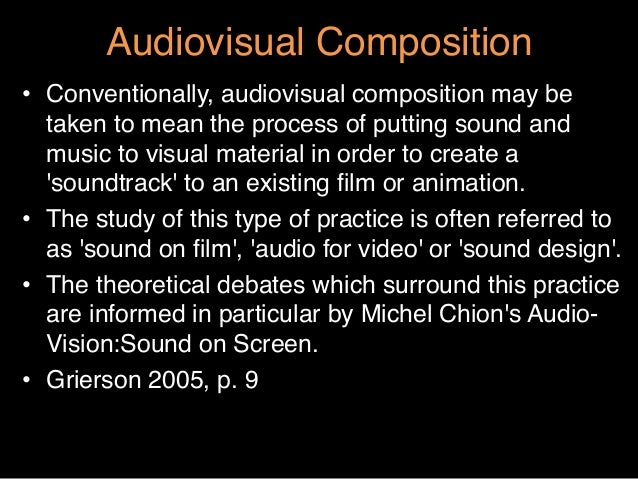 """Audiovisual Composition""""• Conventionally, audiovisual composition may betaken to mean the process of putting sound andmus..."""