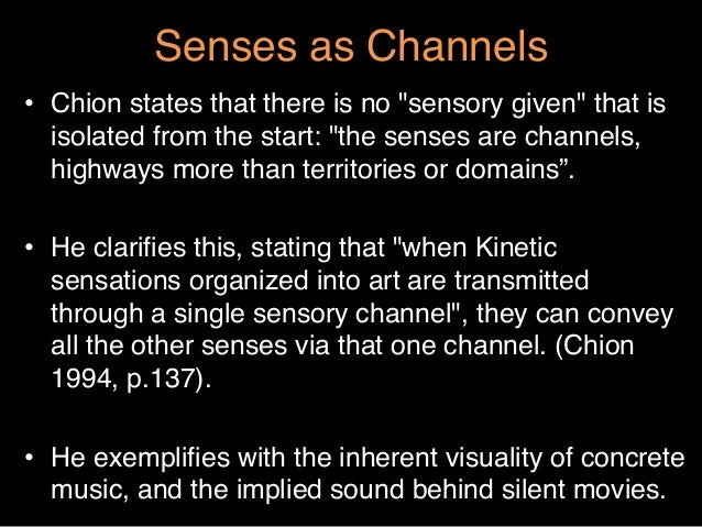 """Senses as Channels""""• Chion states that there is no """"sensory given"""" that isisolated from the start: """"the senses are channe..."""