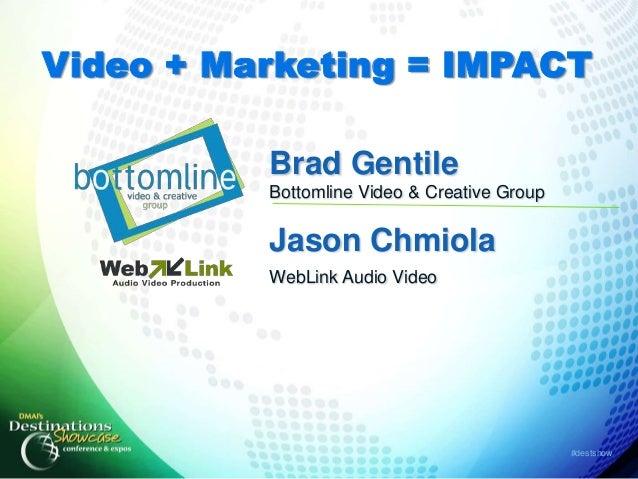 Video + Marketing = IMPACT          Brad Gentile          Bottomline Video & Creative Group          Jason Chmiola        ...