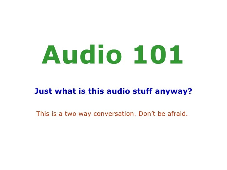 Audio 101 Just what is this audio stuff anyway? This is a two way conversation. Don't be afraid.