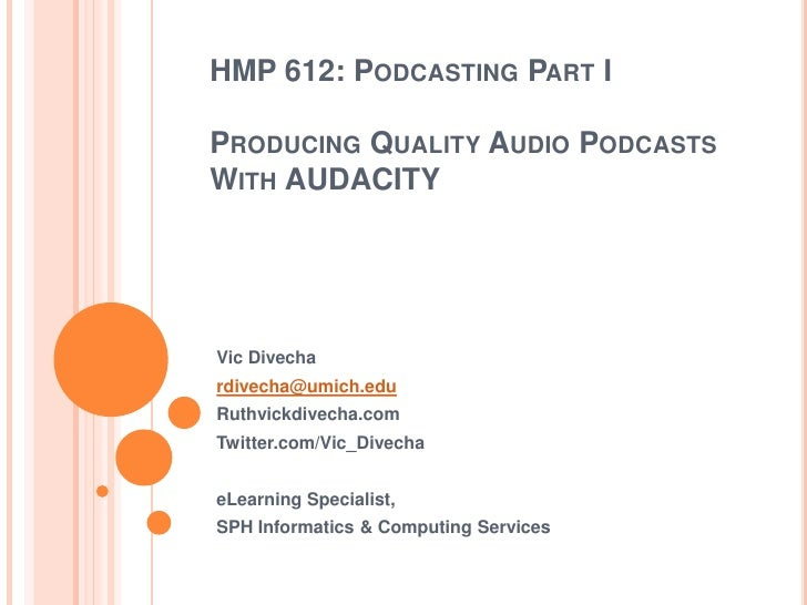 HMP 612: Podcasting Part IProducing Quality Audio Podcasts With AUDACITY<br />Vic Divecha<br />rdivecha@umich.edu<br />Rut...
