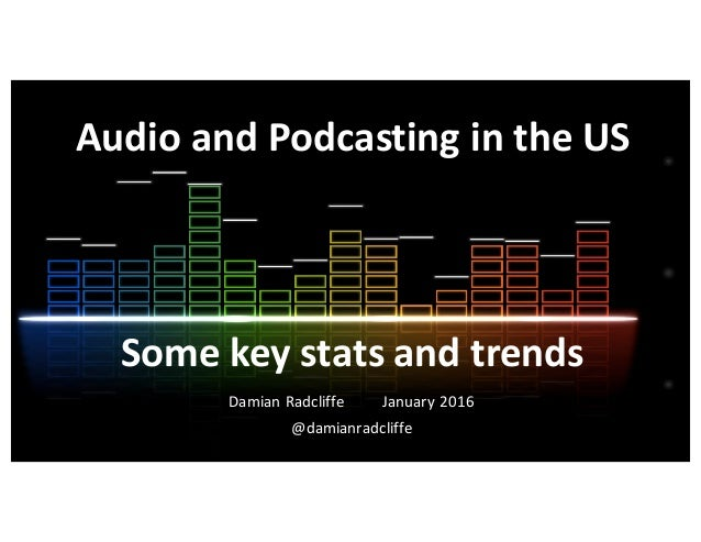 Audio	   and	   Podcasting	   in	   the	   US Damian	   Radcliffe January	   2016 @damianradcliffe Some	   key	   stats	  ...