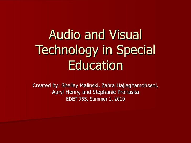 Audio and Visual Technology in Special      EducationCreated by: Shelley Malinski, Zahra Hajiaghamohseni,        Apryl Hen...