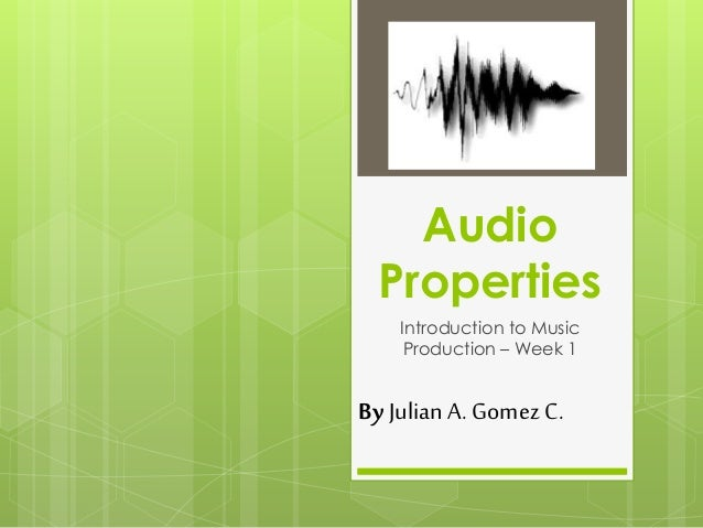 Audio Properties Introduction to Music Production – Week 1 ByJulianA. GomezC.