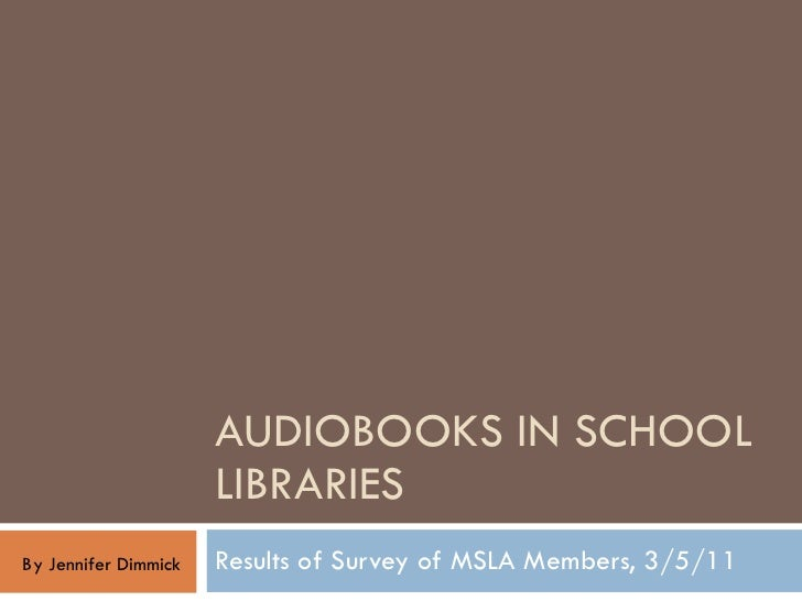 AUDIOBOOKS IN SCHOOL LIBRARIES Results of Survey of MSLA Members, 3/5/11 By Jennifer Dimmick