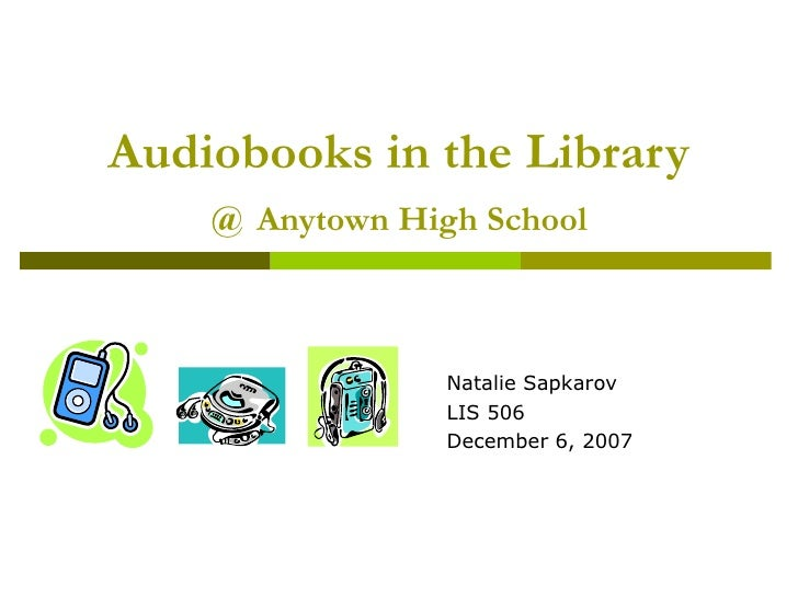 Audiobooks in the Library @   Anytown High School <ul><ul><ul><ul><li>Natalie Sapkarov </li></ul></ul></ul></ul><ul><ul><u...
