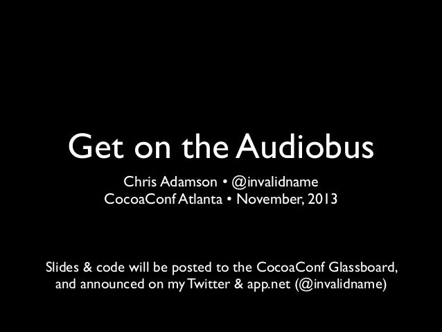 Get on the Audiobus Chris Adamson • @invalidname CocoaConf Atlanta •November, 2013  Slides & code will be posted to the C...
