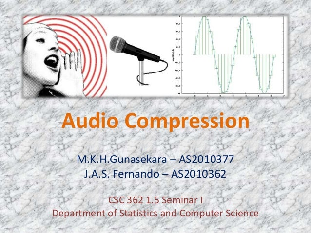 Audio CompressionM.K.H.Gunasekara – AS2010377J.A.S. Fernando – AS2010362CSC 362 1.5 Seminar IDepartment of Statistics and ...
