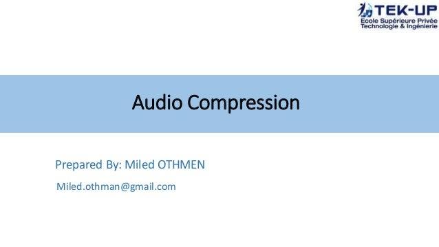 Audio Compression Prepared By: Miled OTHMEN Miled.othman@gmail.com