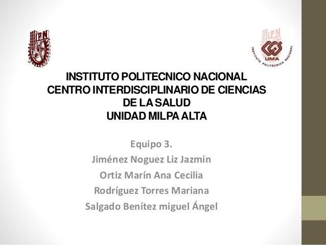 INSTITUTO POLITECNICO NACIONAL CENTRO INTERDISCIPLINARIO DE CIENCIAS DE LA SALUD UNIDAD MILPAALTA Equipo 3. Jiménez Noguez...
