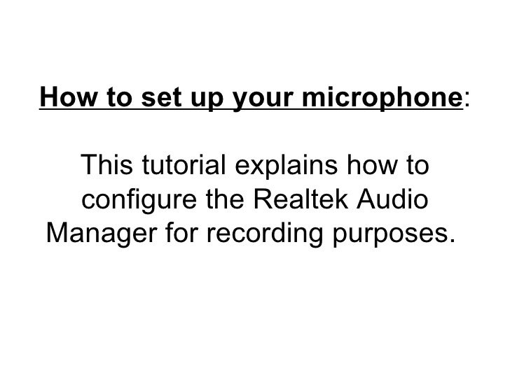 How to set up your microphone : This tutorial explains how to configure the Realtek Audio Manager for recording purposes.