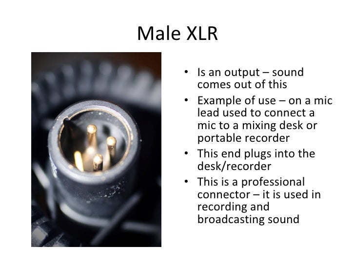 Male XLR <ul><li>Is an output – sound comes out of this </li></ul><ul><li>Example of use – on a mic lead used to connect a...