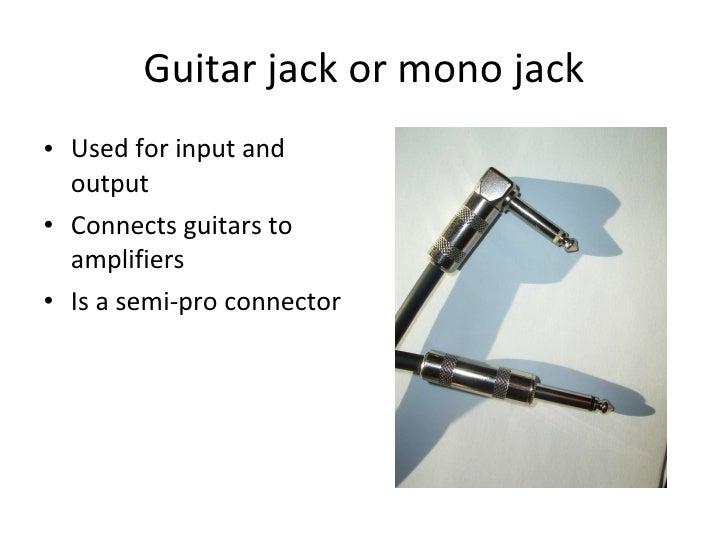 Guitar jack or mono jack <ul><li>Used for input and output </li></ul><ul><li>Connects guitars to amplifiers </li></ul><ul>...