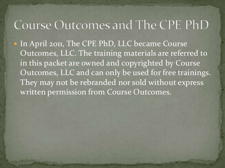 In April 2011, The CPE PhD, LLC became Course Outcomes, LLC. The training materials are referred to in this packet are own...
