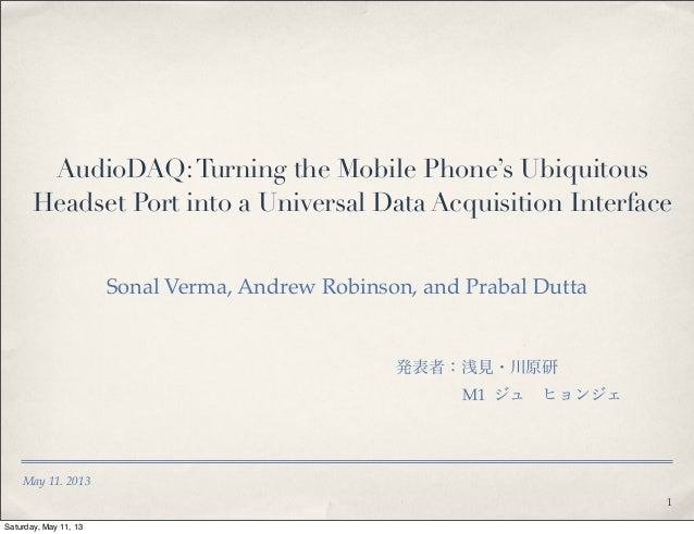 May 11. 2013AudioDAQ:Turning the Mobile Phone's UbiquitousHeadset Port into a Universal Data Acquisition InterfaceSonal Ve...