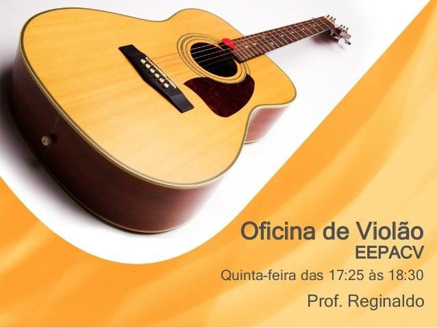 Oficina de Violão Prof. Reginaldo EEPACV Quinta-feira das 17:25 às 18:30