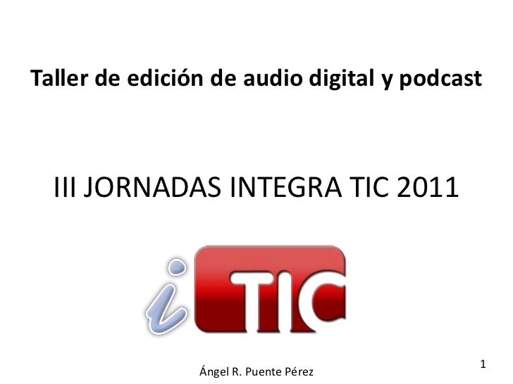 Taller de edición de audio digital y podcast  III JORNADAS INTEGRA TIC 2011                                           1   ...