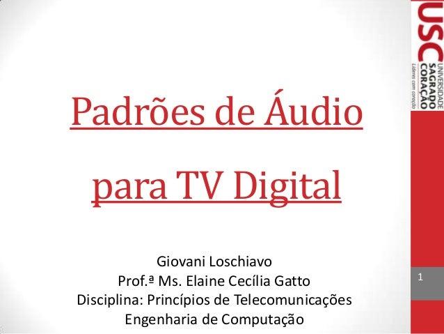 Padrões de Áudio para TV Digital Giovani Loschiavo Prof.ª Ms. Elaine Cecília Gatto Disciplina: Princípios de Telecomunicaç...