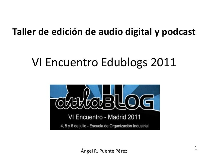Taller de edición de audio digital y podcast    VI Encuentro Edublogs 2011                                           1    ...