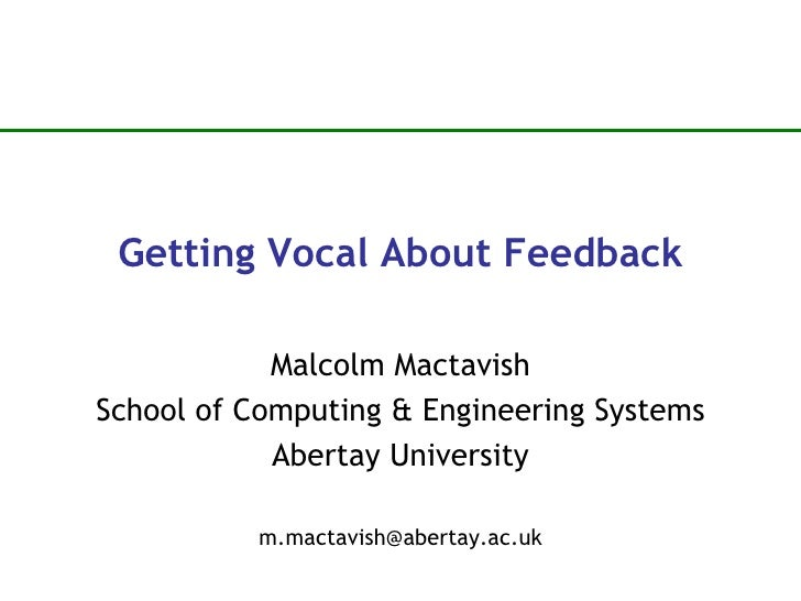Getting Vocal About Feedback Malcolm Mactavish School of Computing & Engineering Systems Abertay University [email_address]
