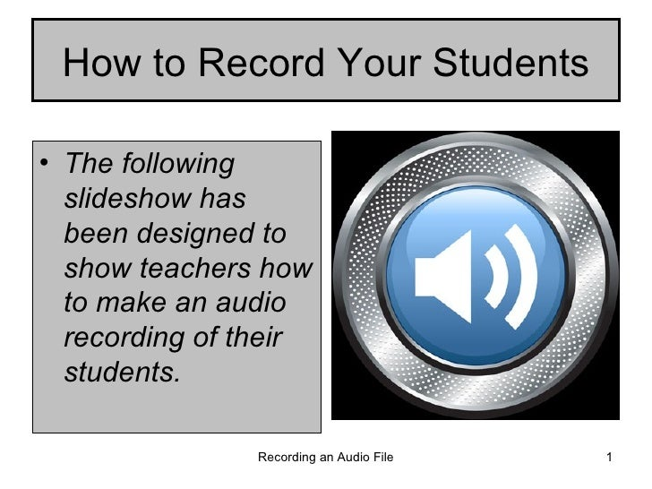 How to Record Your Students <ul><li>The following slideshow has been designed to show teachers how to make an audio record...