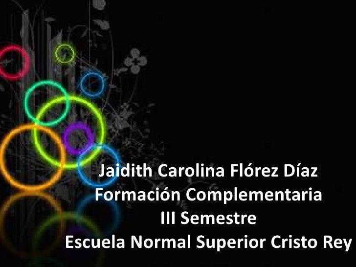 Jaidith Carolina Flórez DíazFormación Complementaria III SemestreEscuela Normal Superior Cristo Rey <br />
