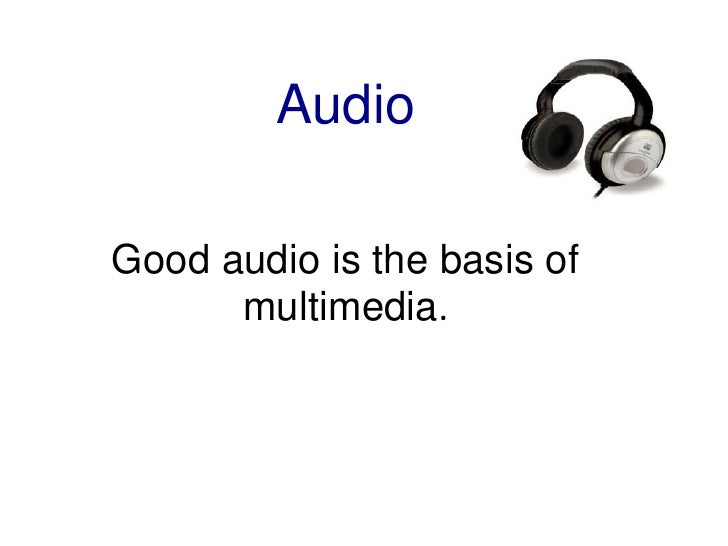 Audio<br />Good audio is the basis of multimedia.<br />