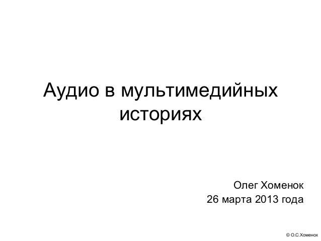 Аудио в мультимедийных        историях                    Олег Хоменок               26 марта 2013 года                   ...