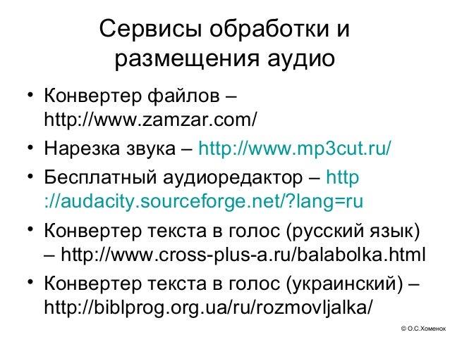 Сервисы обработки и         размещения аудио• Конвертер файлов –  http://www.zamzar.com/• Нарезка звука – http://www.mp3cu...