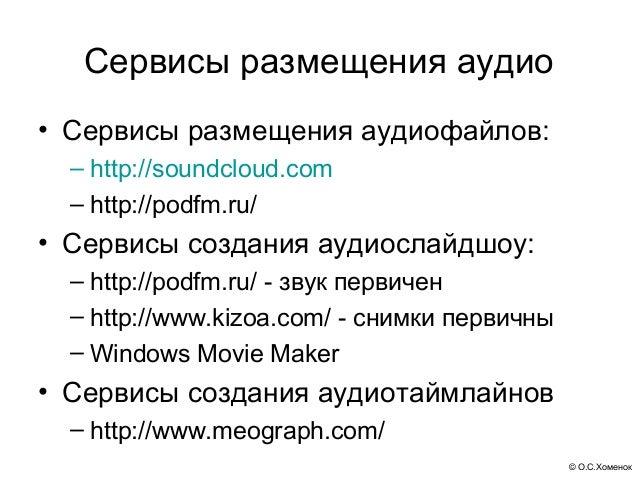 Сервисы размещения аудио• Сервисы размещения аудиофайлов:  – http://soundcloud.com  – http://podfm.ru/• Сервисы создания а...