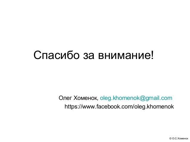 Спасибо за внимание!    Олег Хоменок, oleg.khomenok@gmail.com     https://www.facebook.com/oleg.khomenok                  ...