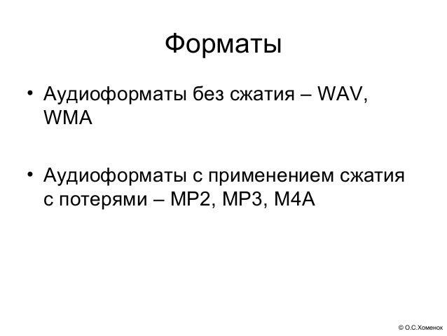Форматы• Aудиоформаты без сжатия – WAV,  WMA• Аудиоформаты с применением сжатия  с потерями – MP2, MP3, M4A               ...