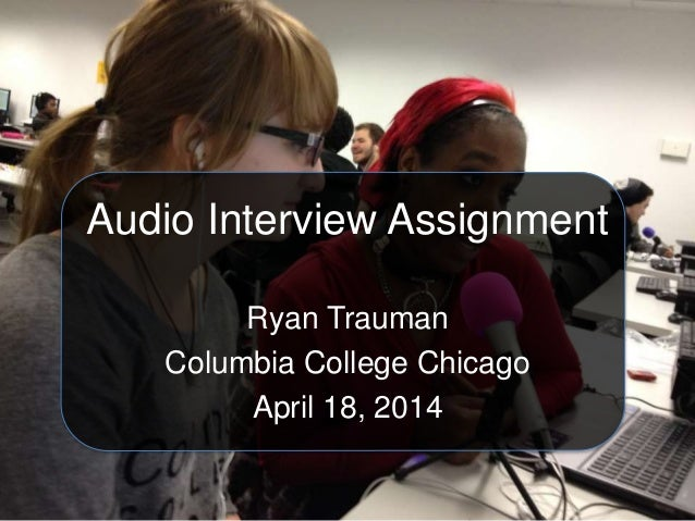 Audio Interview Assignment Ryan Trauman Columbia College Chicago April 18, 2014