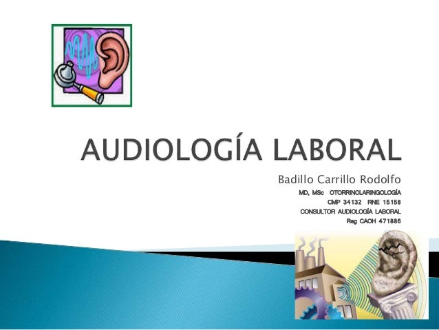 Badillo Carrillo Rodolfo MD, MSc OTORRINOLARINGOLOGÍA CMP 34132 RNE 15158 CONSULTOR AUDIOLOGÍA LABORAL Reg CAOH 471886