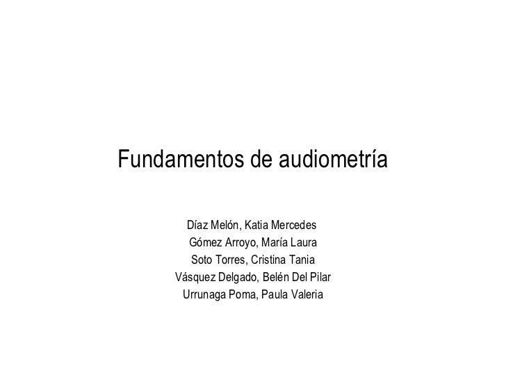 Fundamentos de audiometr ía Díaz Melón, Katia Mercedes  Gómez Arroyo, María Laura Soto Torres, Cristina Tania Vásquez Delg...