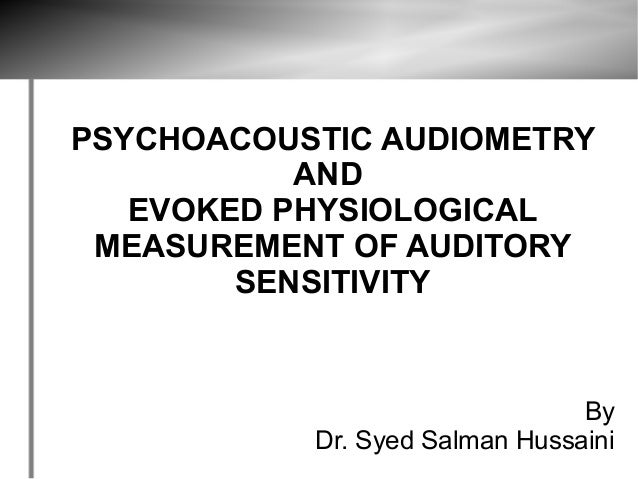 PSYCHOACOUSTIC AUDIOMETRY           AND   EVOKED PHYSIOLOGICAL MEASUREMENT OF AUDITORY        SENSITIVITY                 ...