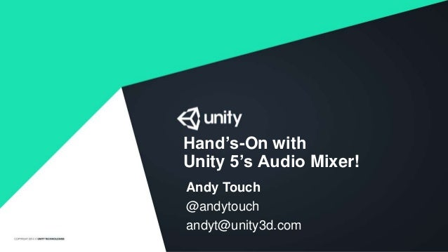 Hand's-On with Unity 5's Audio Mixer! Andy Touch @andytouch andyt@unity3d.com