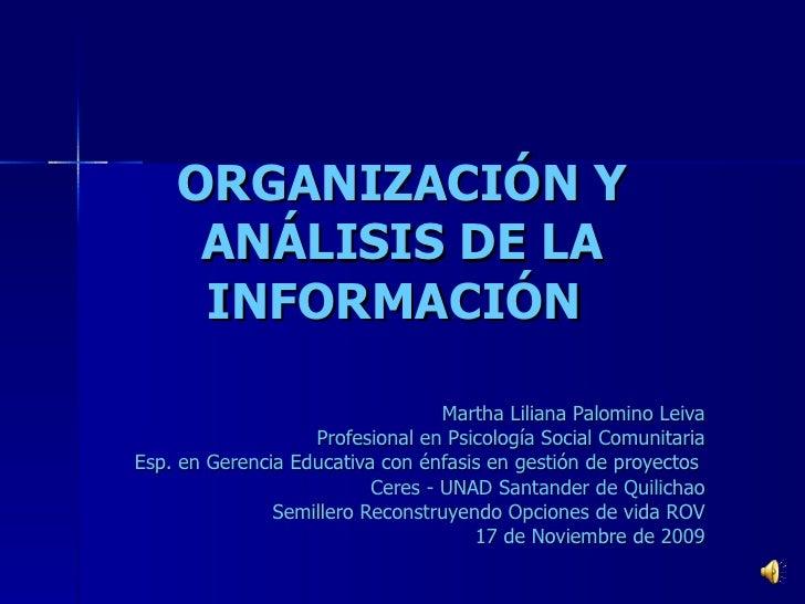 ORGANIZACIÓN Y ANÁLISIS DE LA INFORMACIÓN   Martha Liliana Palomino Leiva Profesional en Psicología Social Comunitaria Esp...