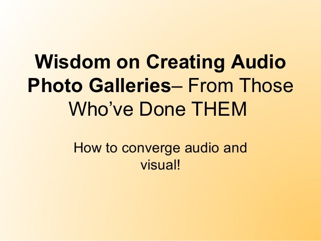 Wisdom on Creating Audio Photo Galleries– From Those Who've Done THEM How to converge audio and visual!
