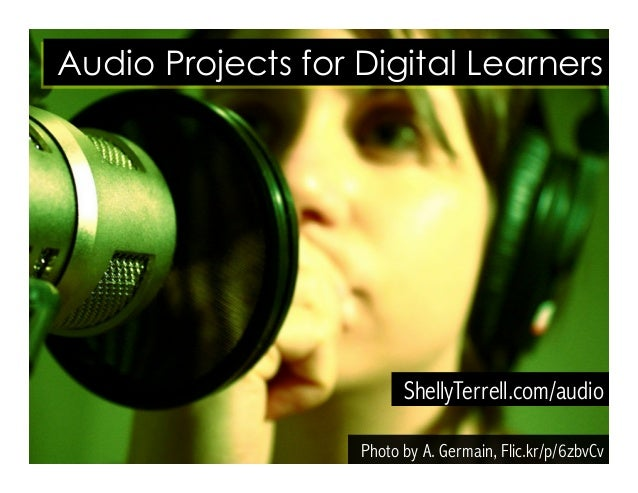 Photo by A. Germain, Flic.kr/p/6zbvCv ShellyTerrell.com/audio Audio Projects for Digital Learners