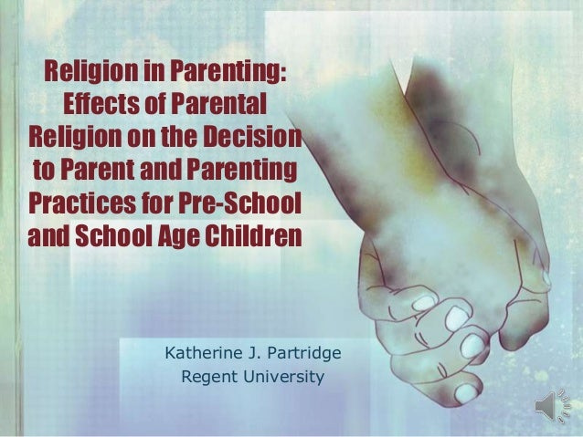Religion in Parenting: Effects of Parental Religion on the Decision to Parent and Parenting Practices for Pre-School and S...