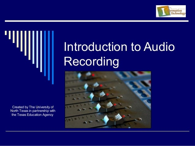 Introduction to Audio Recording Created by The University of North Texas in partnership with the Texas Education Agency
