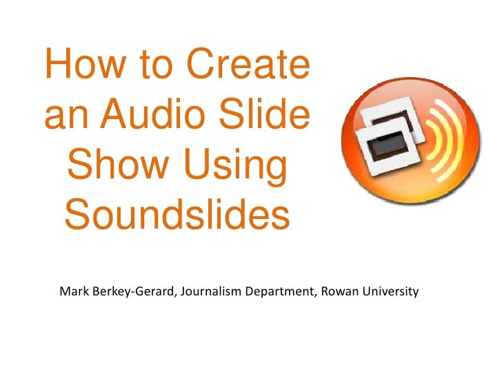 How to Create an Audio SlideShow Using Soundslides<br />Mark Berkey-Gerard, Journalism Department, Rowan University<br />