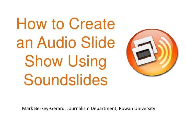 How to Create an Audio SlideShow Using Soundslides<br />Mark Berkey-Gerard, Journalism Department, Rowan University<br />