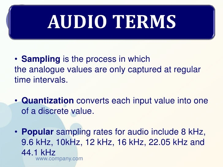 AUDIO TERMS• Sampling is the process in whichthe analogue values are only captured at regulartime intervals.• Quantization...