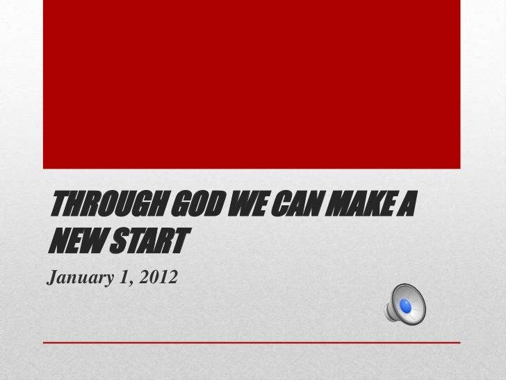 THROUGH GOD WE CAN MAKE ANEW STARTJanuary 1, 2012