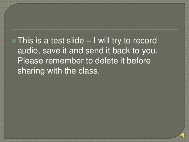  Thisis a test slide – I will try to record audio, save it and send it back to you. Please remember to delete it before s...